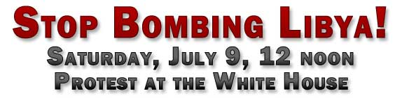 Stop Bombing Libya - Sat., July 9, 12 noon at the White Hous